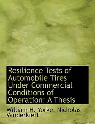 BiblioLife Resilience Tests of Automobile Tires Under Commercial Conditions of Operation: A Thesis by Yorke, William H./ Vanderkieft, Nicho at Sears.com